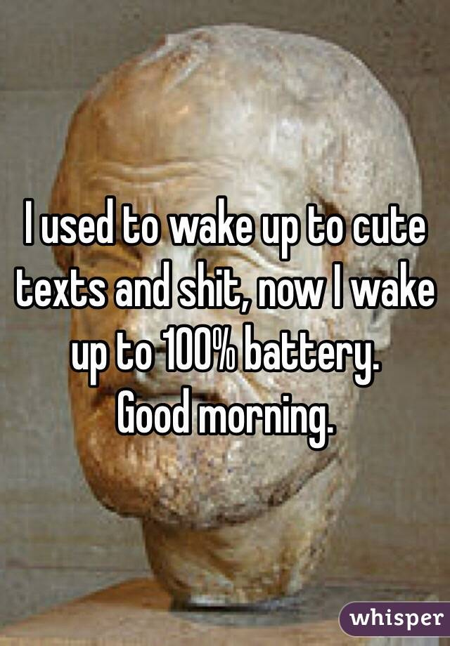 I used to wake up to cute texts and shit, now I wake up to 100% battery.  Good morning.