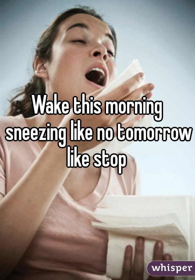 Wake this morning sneezing like no tomorrow like stop