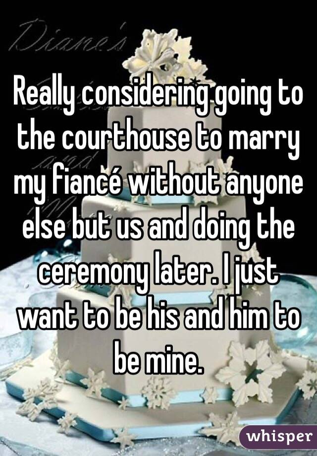 Really considering going to the courthouse to marry my fiancé without anyone else but us and doing the ceremony later. I just want to be his and him to be mine.