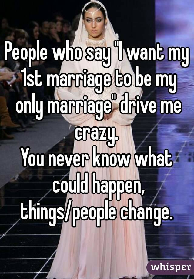 """People who say """"I want my 1st marriage to be my only marriage"""" drive me crazy.  You never know what could happen, things/people change."""