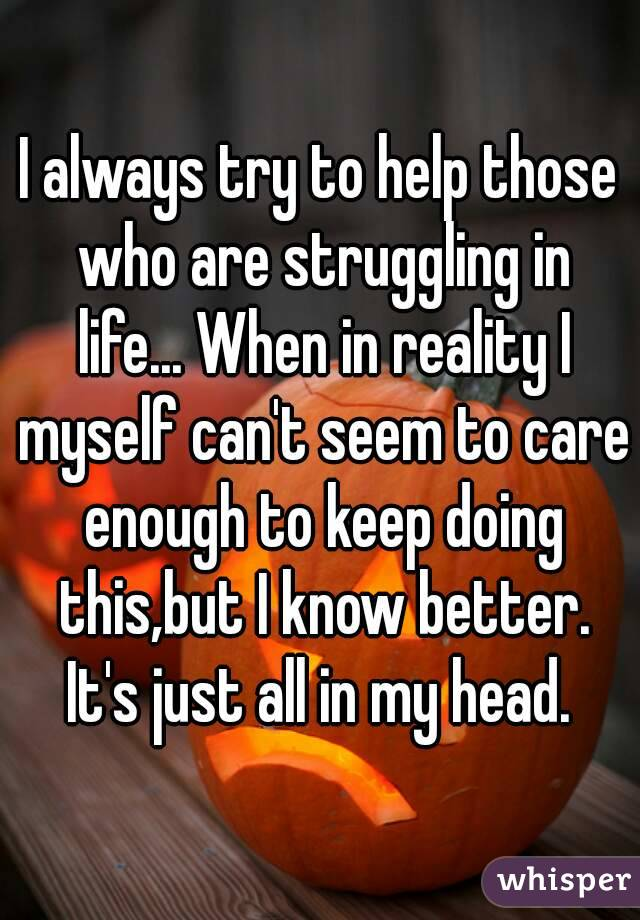 I always try to help those who are struggling in life... When in reality I myself can't seem to care enough to keep doing this,but I know better. It's just all in my head.