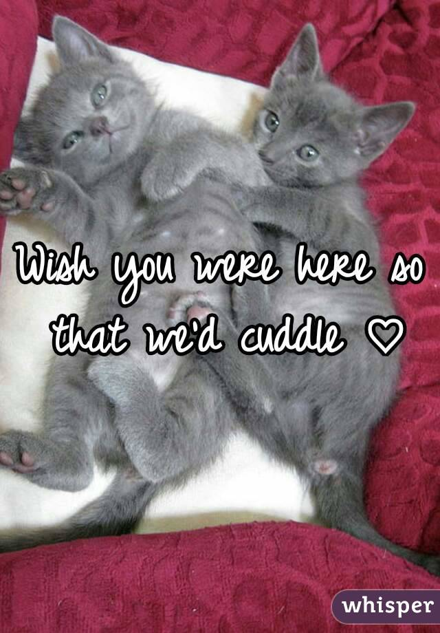Wish you were here so that we'd cuddle ♡