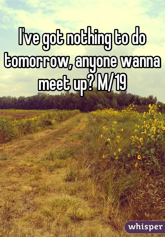 I've got nothing to do tomorrow, anyone wanna meet up? M/19