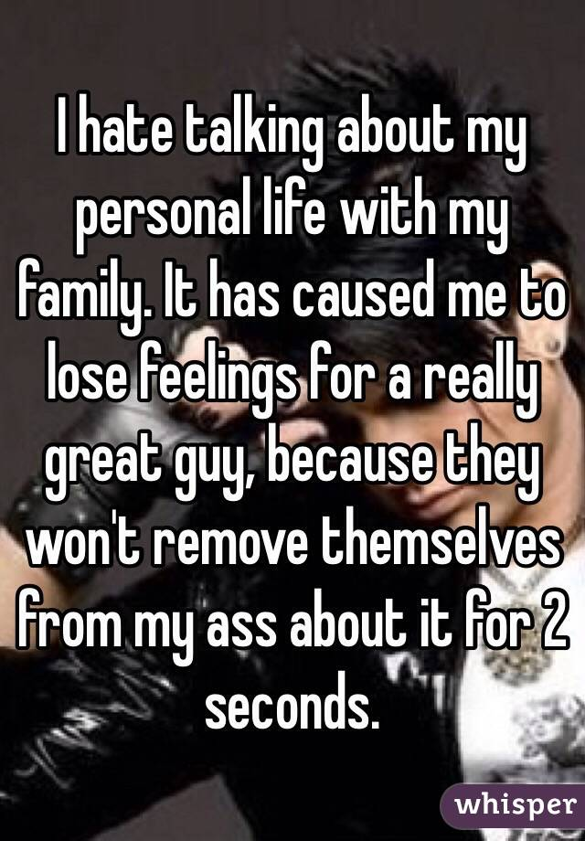I hate talking about my personal life with my family. It has caused me to lose feelings for a really great guy, because they won't remove themselves from my ass about it for 2 seconds.