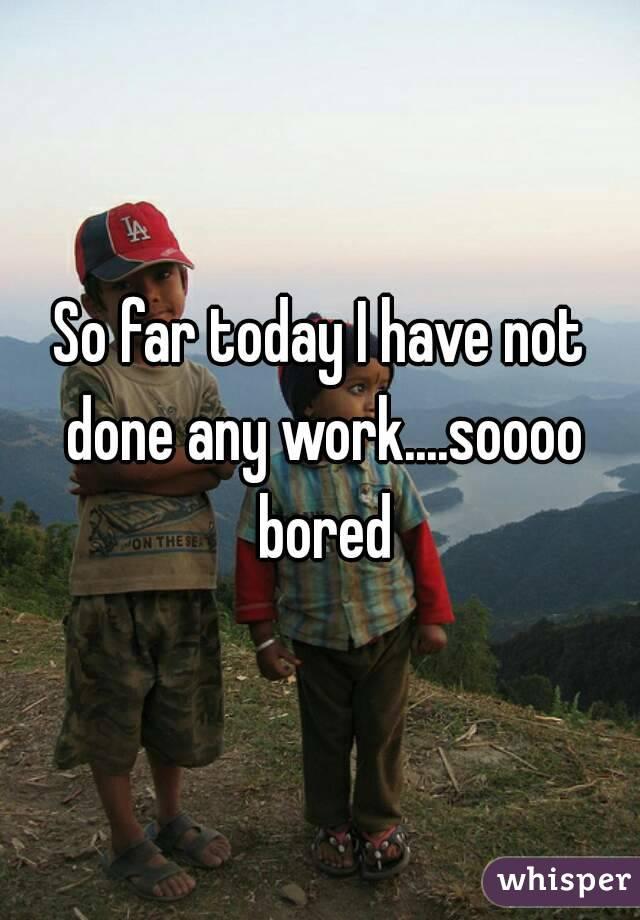 So far today I have not done any work....soooo bored