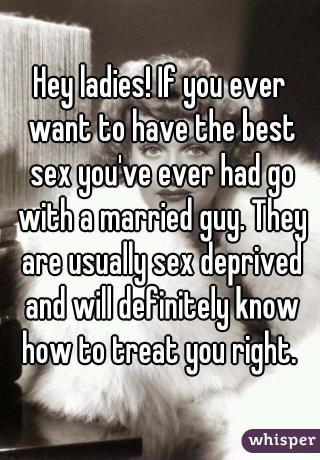 Hey ladies! If you ever want to have the best sex you've ever had go with a married guy. They are usually sex deprived and will definitely know how to treat you right.