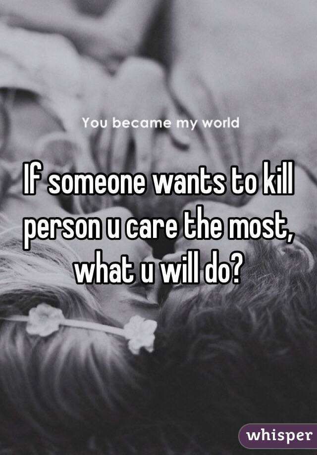 If someone wants to kill person u care the most, what u will do?