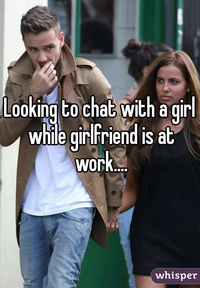 Looking to chat with a girl while girlfriend is at work....