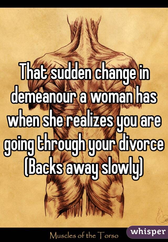 That sudden change in demeanour a woman has when she realizes you are going through your divorce  (Backs away slowly)