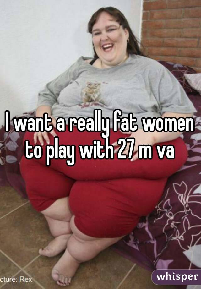 I want a really fat women to play with 27 m va