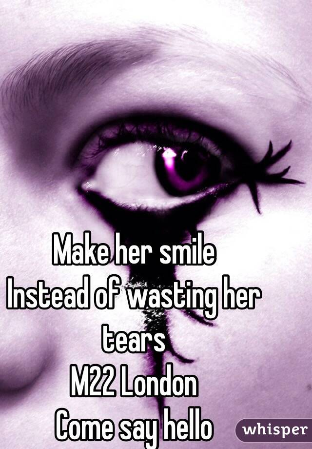 Make her smile  Instead of wasting her tears M22 London  Come say hello