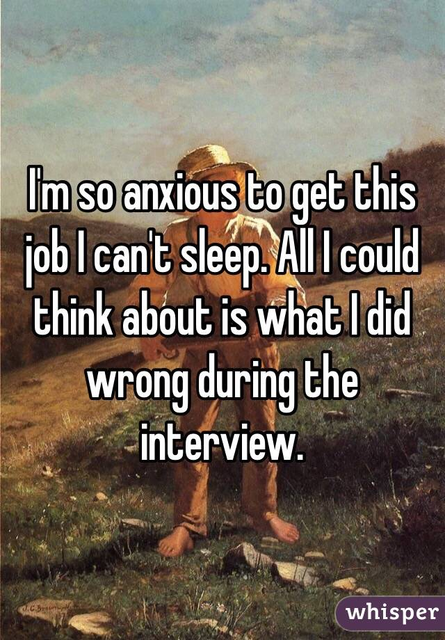 I'm so anxious to get this job I can't sleep. All I could think about is what I did wrong during the interview.