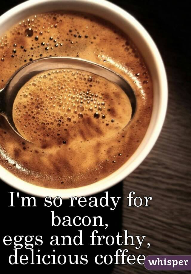 I'm so ready for bacon,  eggs and frothy,  delicious coffee.