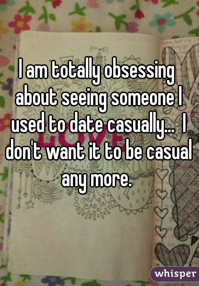 I am totally obsessing about seeing someone I used to date casually...  I don't want it to be casual any more.