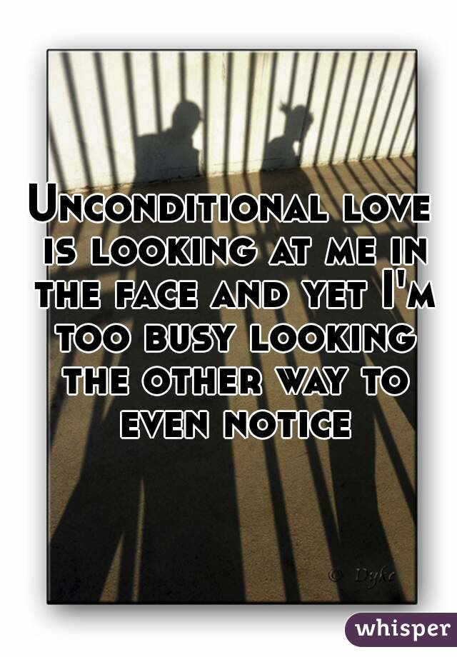 Unconditional love is looking at me in the face and yet I'm too busy looking the other way to even notice