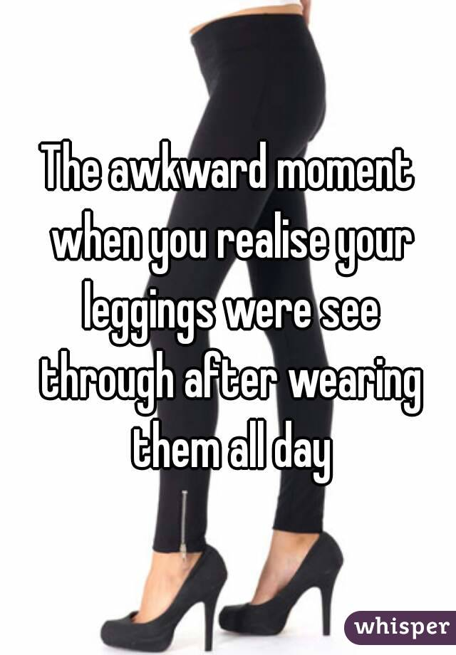The awkward moment when you realise your leggings were see through after wearing them all day