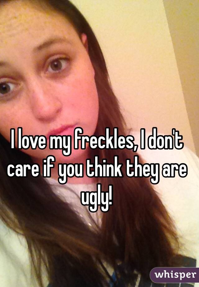 I love my freckles, I don't care if you think they are ugly!