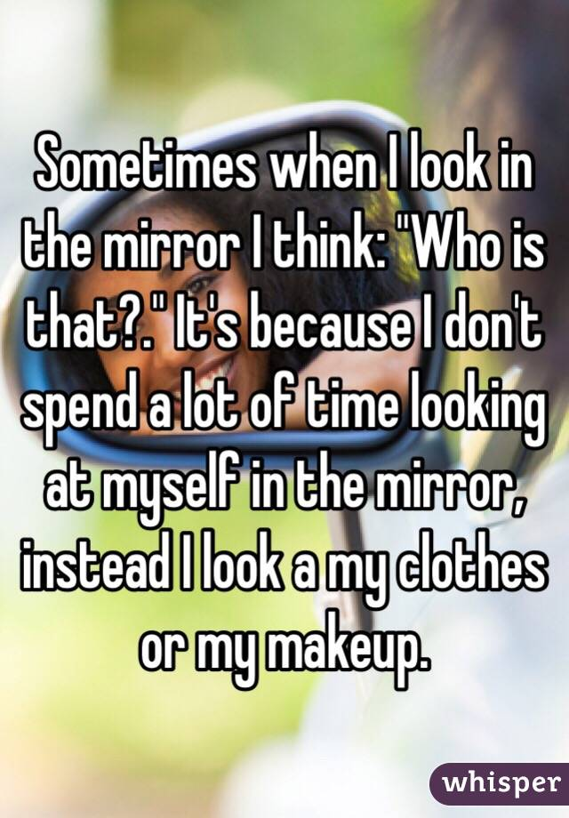 "Sometimes when I look in the mirror I think: ""Who is that?."" It's because I don't spend a lot of time looking at myself in the mirror, instead I look a my clothes or my makeup."