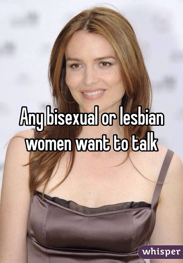 Any bisexual or lesbian women want to talk