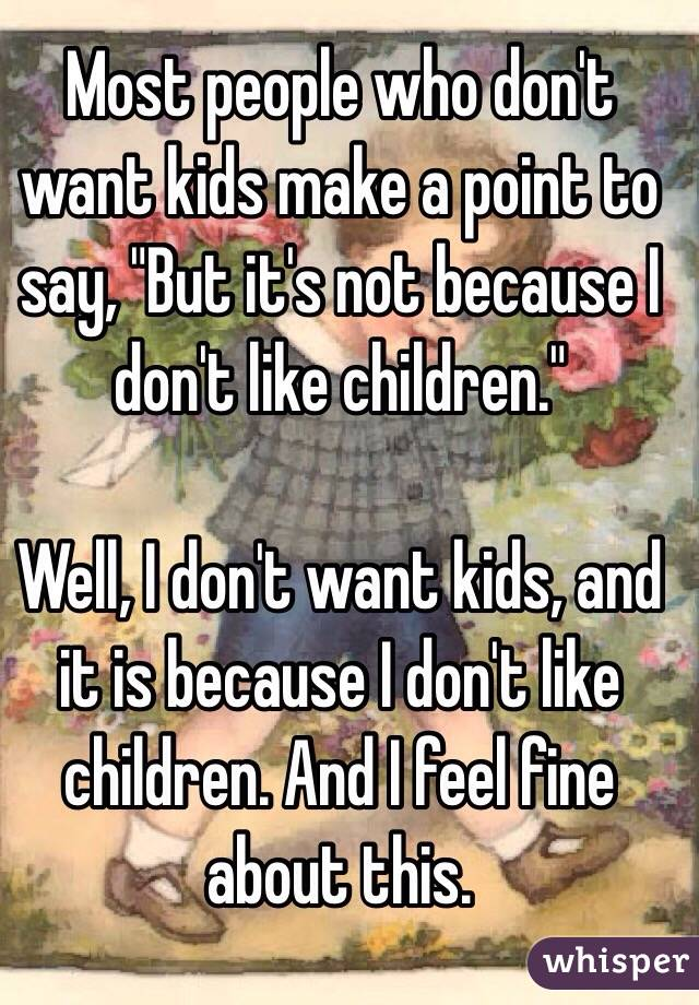 "Most people who don't want kids make a point to say, ""But it's not because I don't like children.""  Well, I don't want kids, and it is because I don't like children. And I feel fine about this."