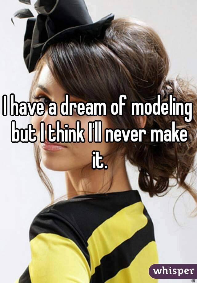 I have a dream of modeling but I think I'll never make it.
