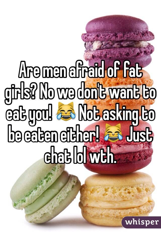 Are men afraid of fat girls? No we don't want to eat you! 😹 Not asking to be eaten either! 😹 Just chat lol wth.
