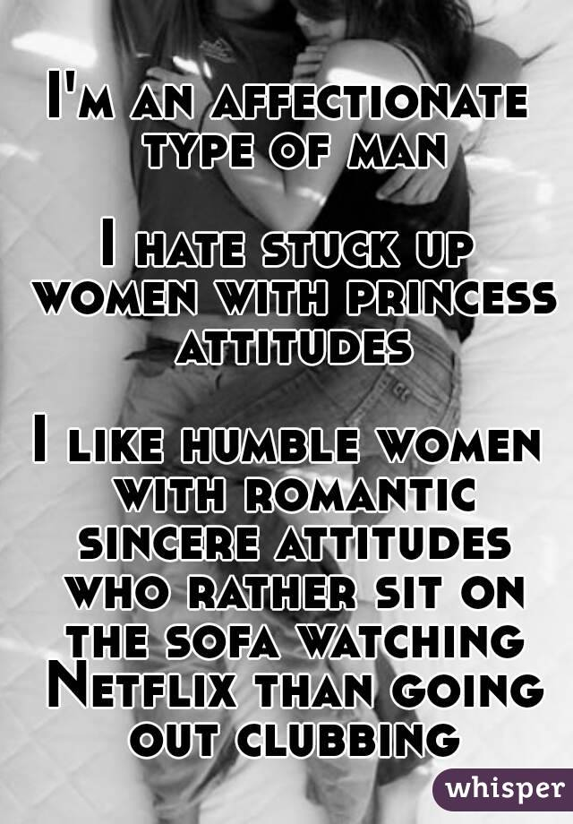 I'm an affectionate type of man  I hate stuck up women with princess attitudes  I like humble women with romantic sincere attitudes who rather sit on the sofa watching Netflix than going out clubbing