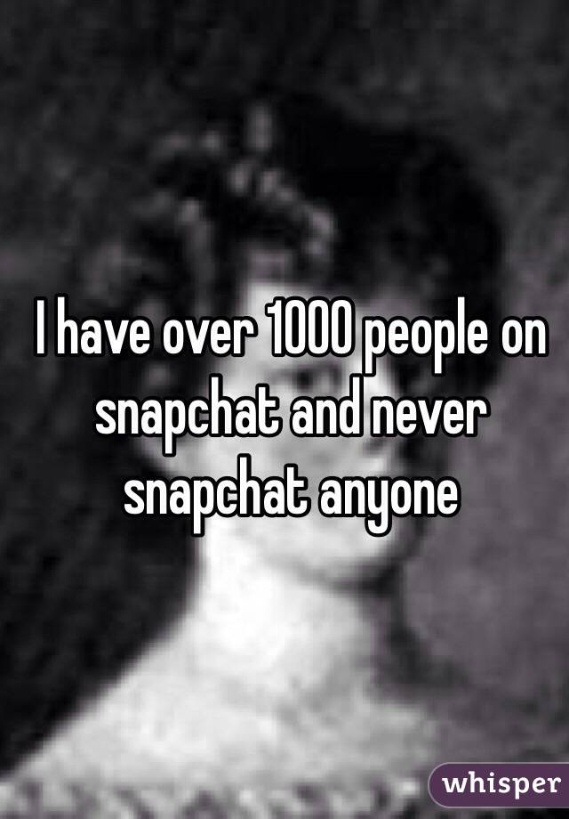 I have over 1000 people on snapchat and never snapchat anyone