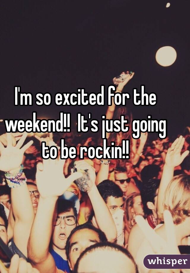 I'm so excited for the weekend!!  It's just going to be rockin!!