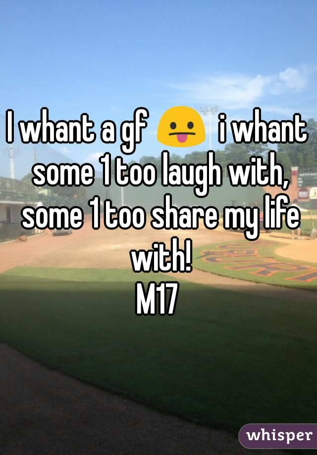 I whant a gf 😛  i whant some 1 too laugh with, some 1 too share my life with! M17