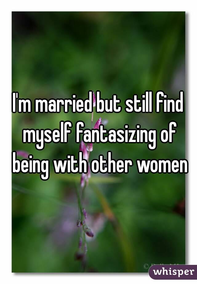 I'm married but still find myself fantasizing of being with other women