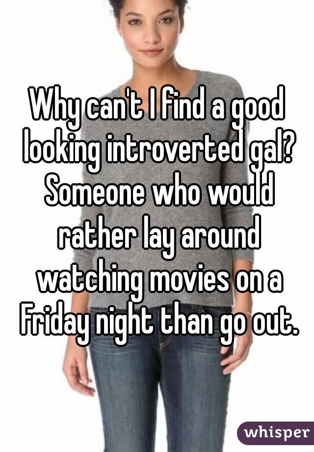 Why can't I find a good looking introverted gal? Someone who would rather lay around watching movies on a Friday night than go out.