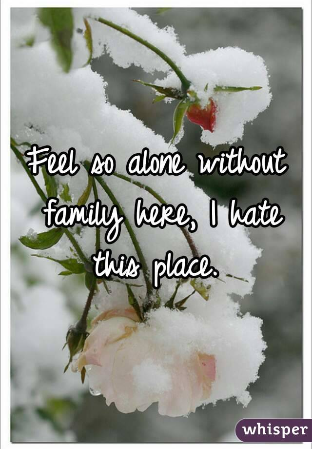 Feel so alone without family here, I hate this place.