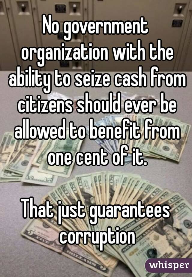 No government organization with the ability to seize cash from citizens should ever be allowed to benefit from one cent of it.  That just guarantees corruption
