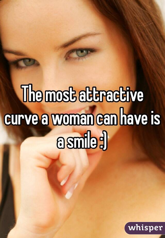 The most attractive curve a woman can have is a smile :)