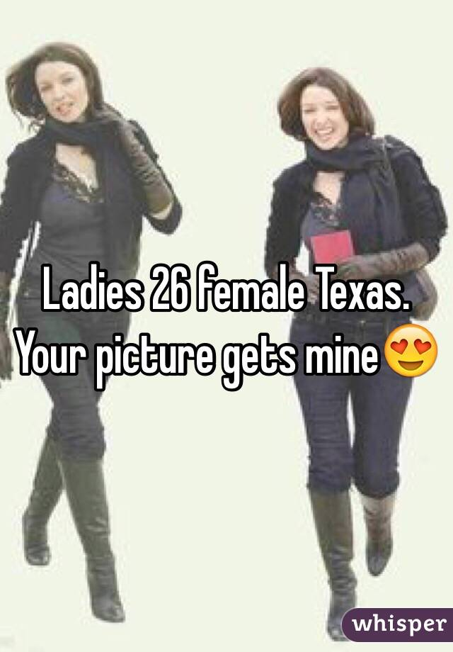 Ladies 26 female Texas. Your picture gets mine😍