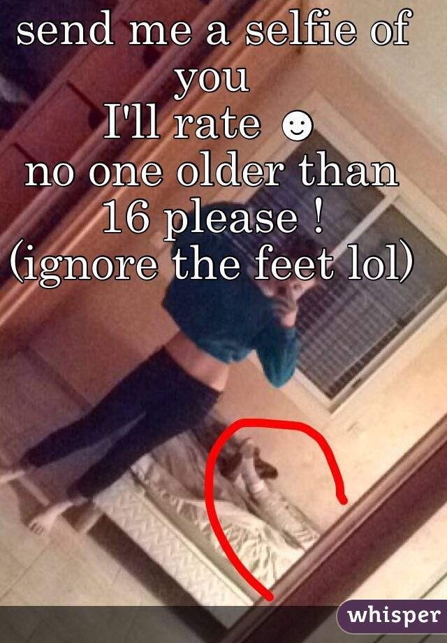 send me a selfie of you  I'll rate ☻ no one older than 16 please ! (ignore the feet lol)