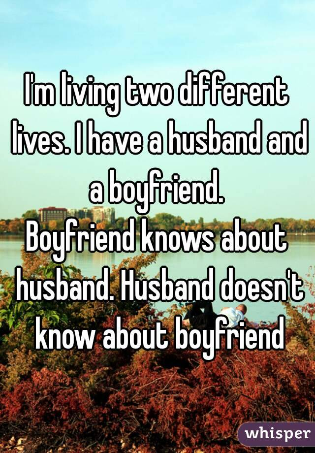 I'm living two different lives. I have a husband and a boyfriend.  Boyfriend knows about husband. Husband doesn't know about boyfriend