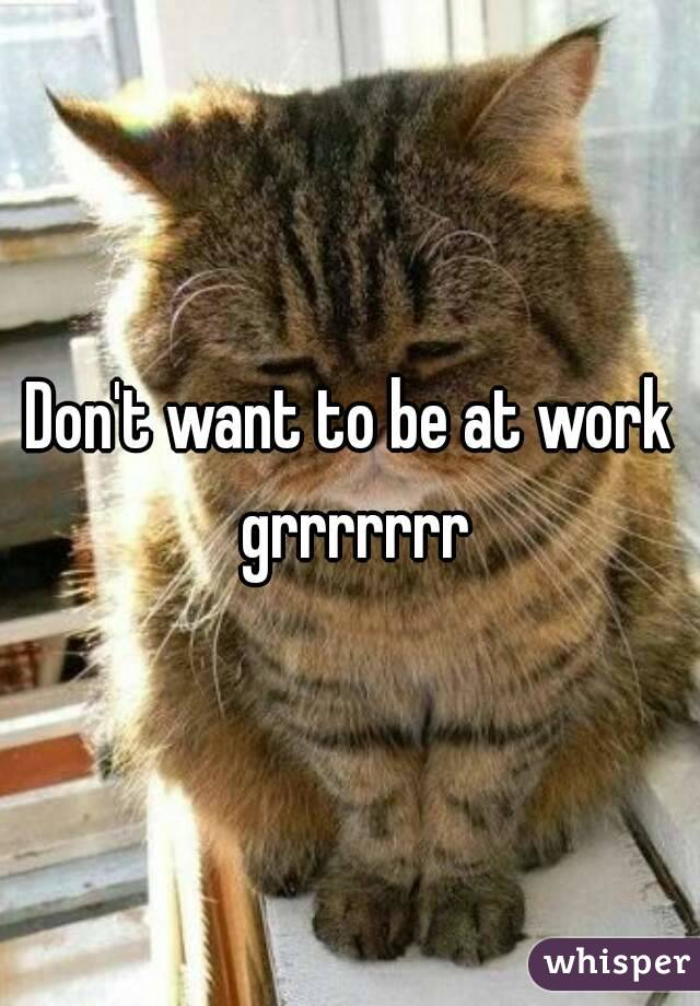 Don't want to be at work grrrrrrr