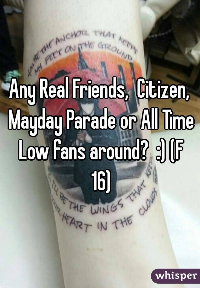 Any Real Friends,  Citizen, Mayday Parade or All Time Low fans around?  :) (F 16)