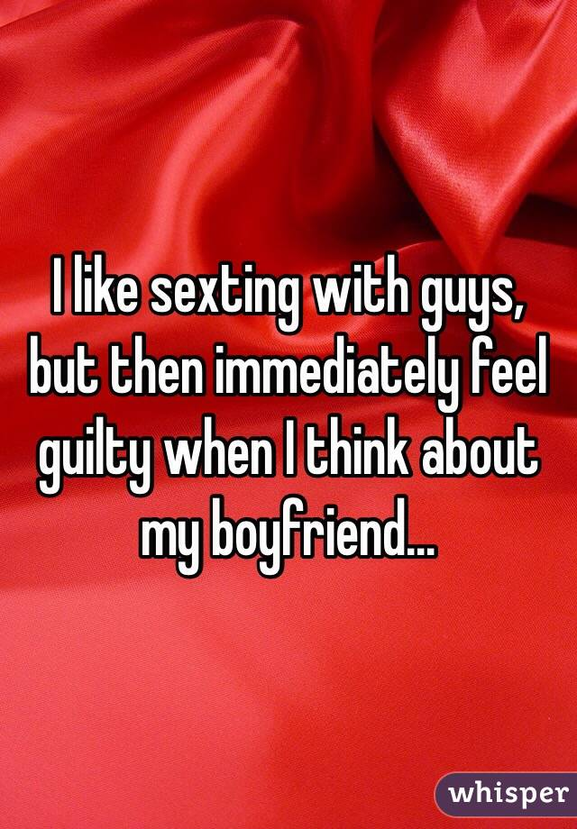 I like sexting with guys, but then immediately feel guilty when I think about my boyfriend...