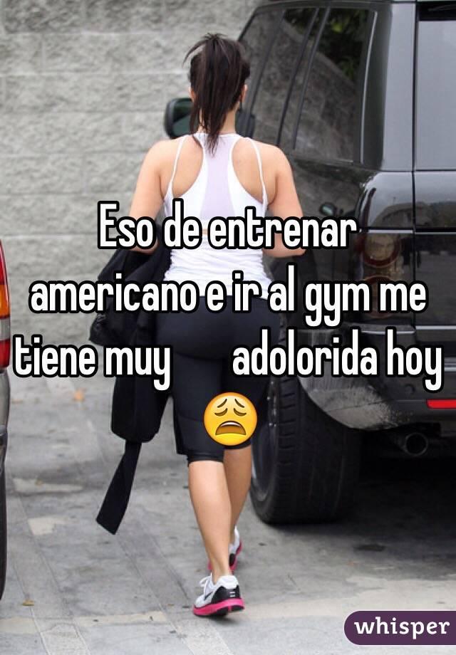 Eso de entrenar americano e ir al gym me tiene muy ️adolorida hoy 😩
