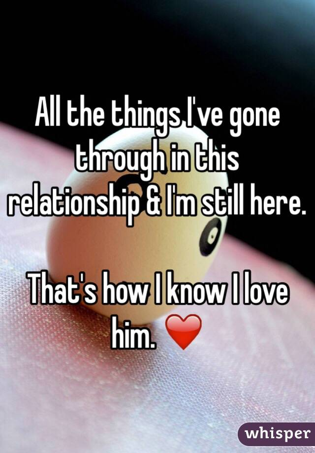 All the things I've gone through in this relationship & I'm still here.  That's how I know I love him. ❤️