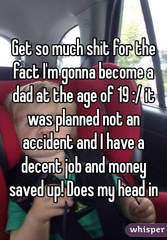 Get so much shit for the fact I'm gonna become a dad at the age of 19 :/ it was planned not an accident and I have a decent job and money saved up! Does my head in