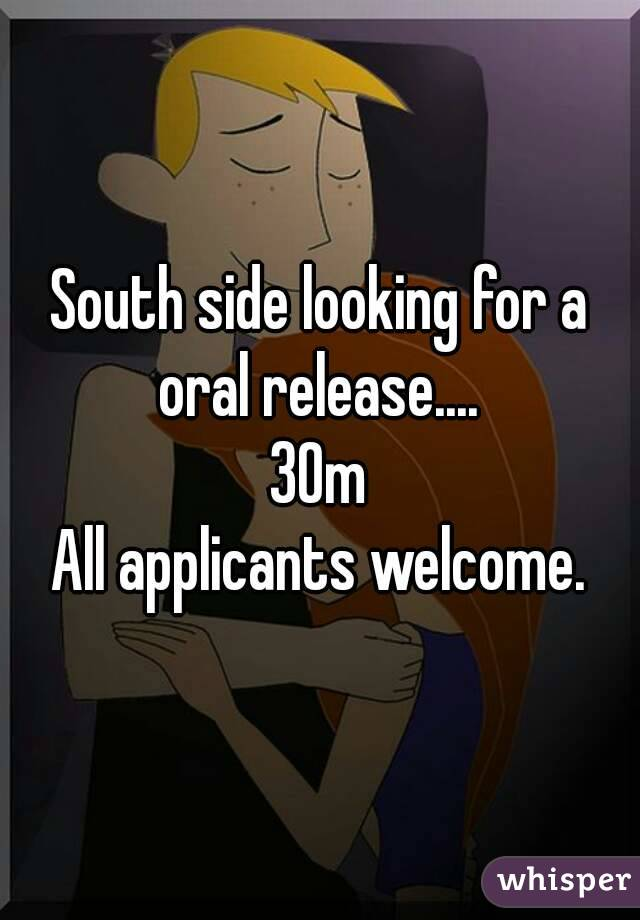 South side looking for a oral release....  30m All applicants welcome.