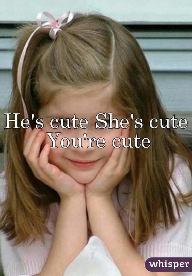 He's cute She's cute You're cute