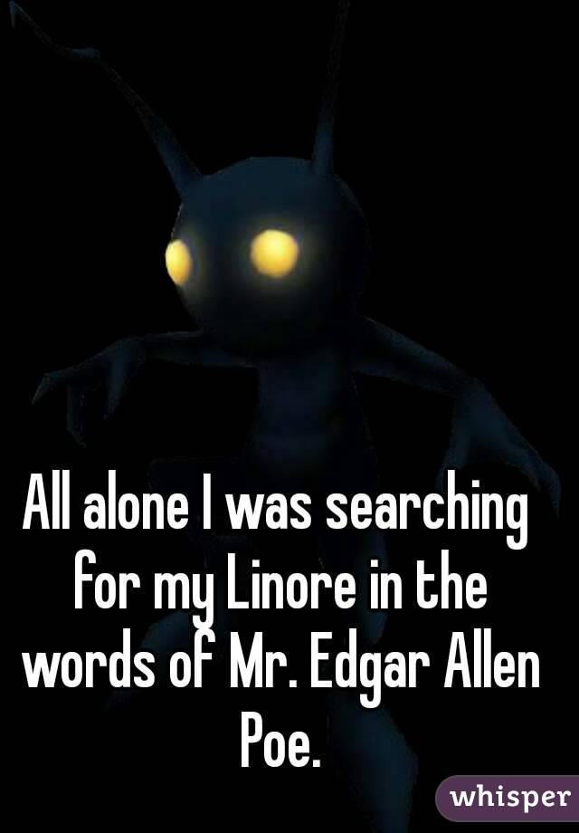 All alone I was searching for my Linore in the words of Mr. Edgar Allen Poe.