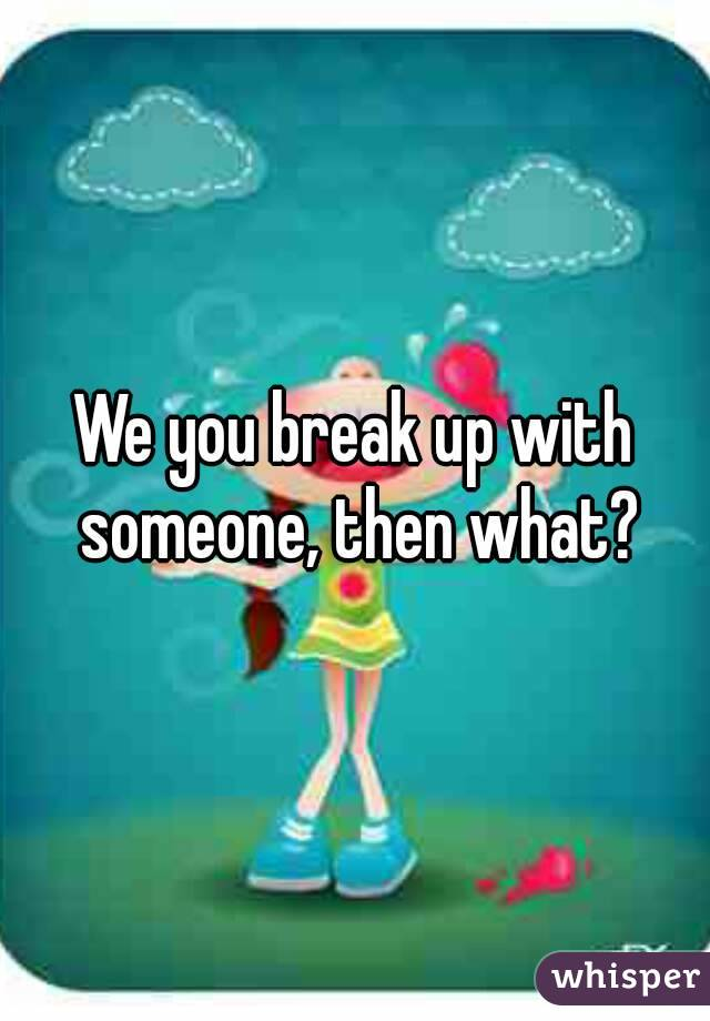 We you break up with someone, then what?
