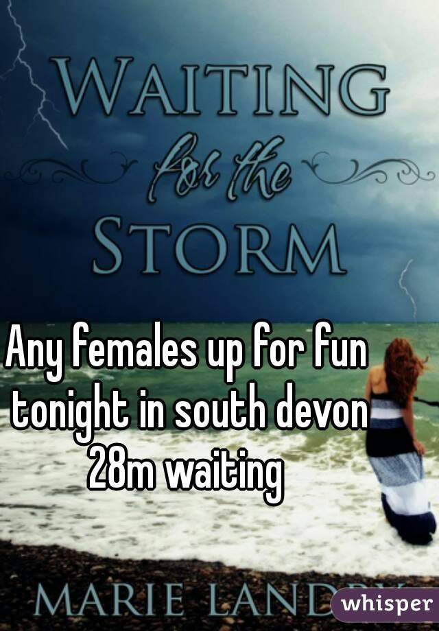 Any females up for fun tonight in south devon 28m waiting