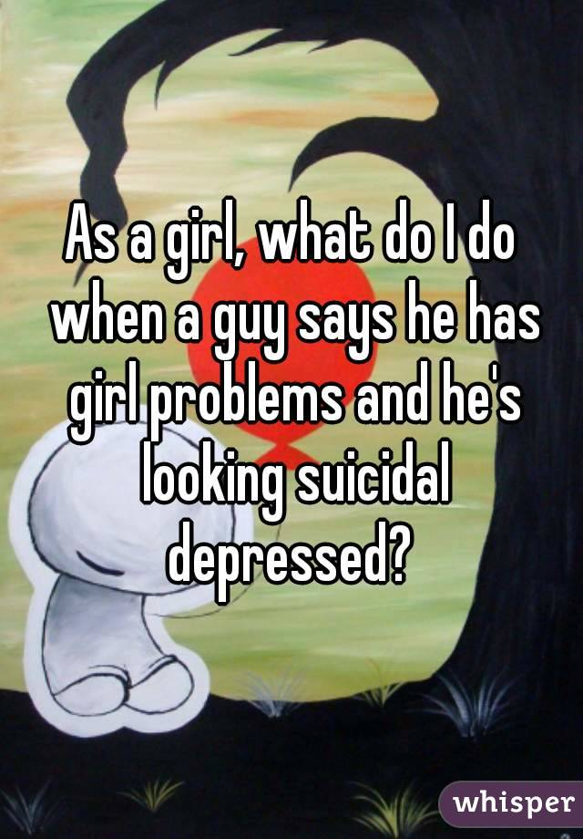 As a girl, what do I do when a guy says he has girl problems and he's looking suicidal depressed?
